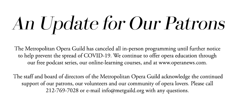 The Metropolitan Opera Guild has canceled all in-person programming until further notice to help prevent the spread of COVID-19. We continue to offer opera education through our free podcast series, our online-learning courses, and at www.operanews.com.The staff and board of directors of the Metropolitan Opera Guild acknowledge the continued support of our patrons, our volunteers and our community of opera lovers. Please call 212-769-7028 or e-mail info@metguild.org with any questions.