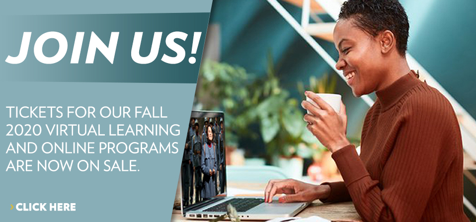 Tickets for our Fall 2020 virtual learning and online programs are now on sale.